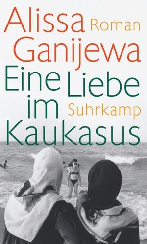 Alissa Ganijewa / Christiane Körner. Eine Liebe im Kaukasus - Roman. Suhrkamp, 2016.