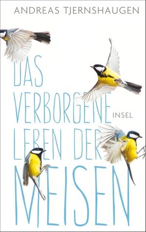 Andreas Tjernshaugen / Paul Berf. Das verborgene Leben der Meisen. Insel Verlag, 2017.