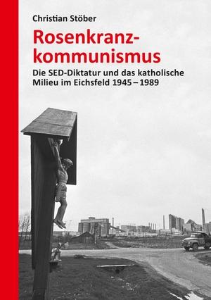 Christian Stöber. Rosenkranzkommunismus - Die SED-Diktatur und das katholische Milieu im Eichsfeld 1945–1989. Links, Christoph, Verlag, 2019.