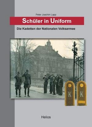 Peter Joachim Lapp. Schüler in Uniform - Die Kadetten der Nationalen Volksarmee. Helios, 2009.