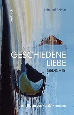 Reimar, Raimund. Geschiedene Liebe - Gedichte - mit Bildern von Harald Herrmann. Rombach Verlag KG, 2016.