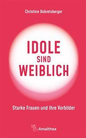 Dobretsberger, Christine. Idole sind weiblich - Starke Frauen und ihre Vorbilder. Amalthea Verlag, 2021.