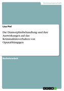Die Diamorphinbehandlung und ihre Auswirkungen auf das Kriminalitätsverhalten von Opiatabhängigen