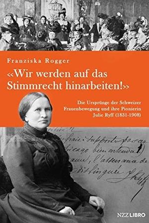 Rogger, Franziska. «Wir werden auf das Stimmrecht hinarbeiten!» - Die Ursprünge der Schweizer Frauenbewegung und ihre Pionierin Julie Ryff (1831-1908). NZZ Libro, 2021.