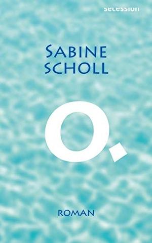 Sabine Scholl. O. - Roman. Secession Verlag Berlin, 2020.