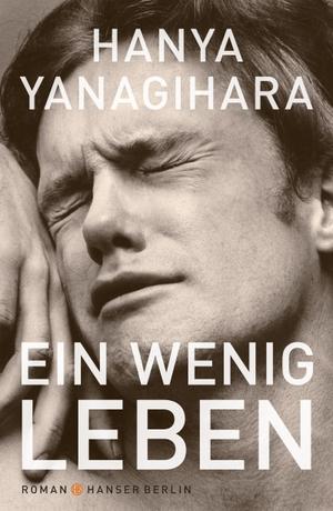 Hanya Yanagihara / Stephan Kleiner. Ein wenig Leben - Roman. Hanser Berlin in Carl Hanser Verlag GmbH & Co. KG, 2017.