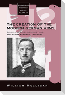 The Creation of the Modern German Army: General Walther Reinhardt and the Weimar Republic, 1914-1930