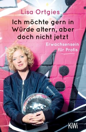 Lisa Ortgies. Ich möchte gern in Würde altern, aber doch nicht jetzt - Erwachsensein für Profis. Kiepenheuer & Witsch, 2019.