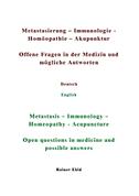 Metastasierung-Immunologie-Homöopathie-Akupunktur Offene Fragen in der Medizin und mögliche Antworten Deutsch English Metastasis-Immunology-Homeopathy-Acupuncuture Open questions in medicine and possible answers