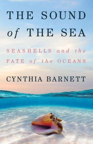 Barnett, Cynthia. The Sound of the Sea: Seashells and the Fate of the Oceans. W W NORTON & CO, 2021.