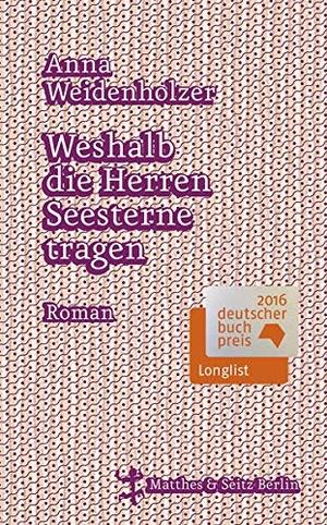 Anna Weidenholzer. Weshalb die Herren Seesterne tragen. Matthes & Seitz Berlin, 2016.