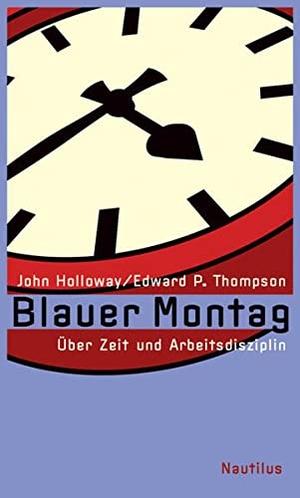 John Holloway / Edward P Thompson / Lars Stubbe. Blauer Montag - Über Zeit und Arbeitsdisziplin. Edition Nautilus GmbH, 2007.