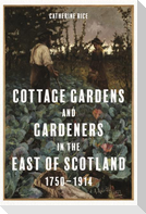 Cottage Gardens and Gardeners in the East of Scotland, 1750-1914