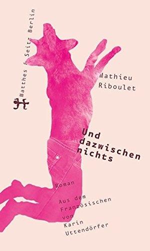 Mathieu Riboulet / Karin Uttendörfer. Und dazwischen nichts. Matthes & Seitz Berlin, 2017.