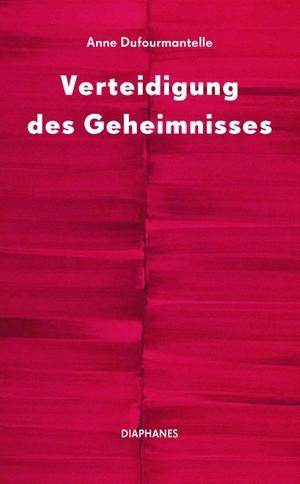 Anne Dufourmantelle. Verteidigung des Geheimnisses. Diaphanes, 2019.