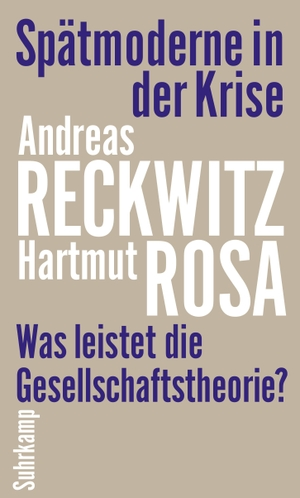 Reckwitz, Andreas / Hartmut Rosa. Spätmoderne in der Krise - Was leistet die Gesellschaftstheorie?. Suhrkamp Verlag AG, 2021.