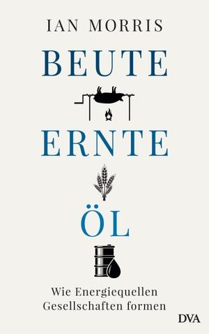 Ian Morris / Jürgen Neubauer. Beute, Ernte, Öl - Wie Energiequellen Gesellschaften formen. DVA, 2020.