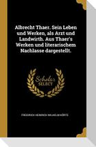 Albrecht Thaer. Sein Leben Und Werken, ALS Arzt Und Landwirth. Aus Thaer's Werken Und Literarischem Nachlasse Dargestellt.
