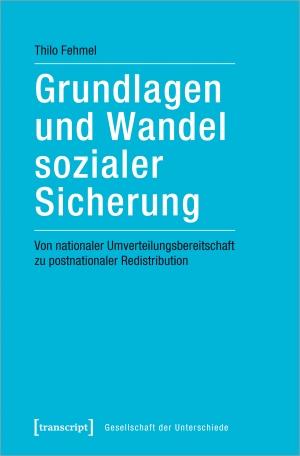 Thilo Fehmel. Grundlagen und Wandel sozialer Sicherung - Von nationaler Umverteilungsbereitschaft zu postnationaler Redistribution. transcript, 2019.