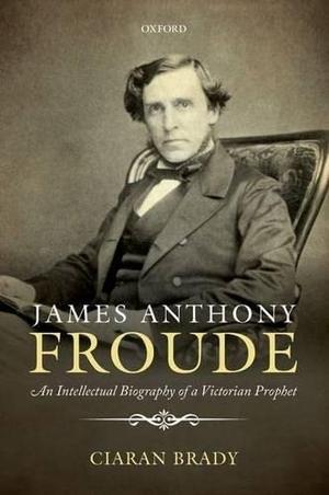 Brady, Ciaran. James Anthony Froude: An Intellectual Biography of a Victorian Prophet. OXFORD UNIV PR, 2014.
