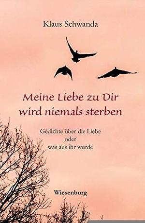 Schwanda, Klaus. Meine Liebe zu Dir wird niemals sterben - Gedichte über die Liebe oder was aus ihr wurde. Wiesenburg Verlag, 2017.