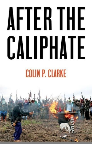 Clarke, Colin P.. After the Caliphate - The Islamic State & the Future Terrorist Diaspora. Polity Press, 2019.