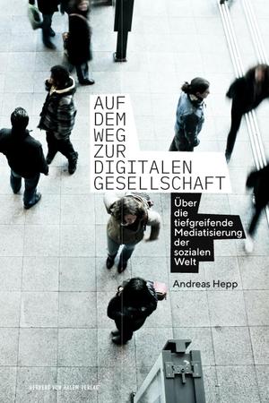 Andreas, Hepp. Auf dem Weg zur digitalen Gesellschaft - Über die tiefgreifende Mediatisierung der sozialen Welt. Herbert von Halem Verlag, 2021.