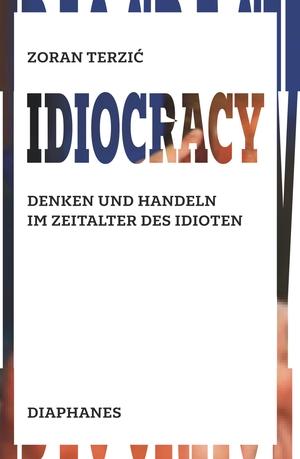 Zoran Terzić. Idiocracy - Denken und Handeln im Zeitalter des Idioten. Diaphanes, 2019.