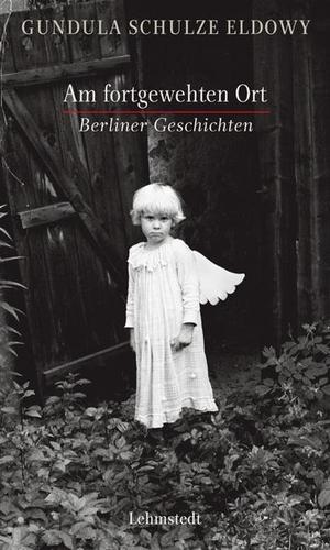 Gundula Schulze Eldowy. Am fortgewehten Ort - Berliner Geschichten. Lehmstedt Verlag, 2013.