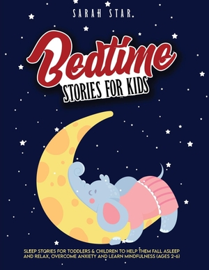 Star, Sarah. Bedtime Stories for Kids - Sleep Stories for Toddlers & Children to Help Them Fall Asleep and Relax, Overcome Anxiety and Learn Mindfulness (Ages 2-6). Sarah Star, 2020.
