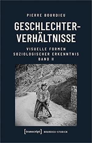 Bourdieu (verst., Pierre. Geschlechterverhältnisse - Visuelle Formen soziologischer Erkenntnis, Band 2. Transcript Verlag, 2022.