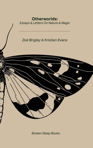 Brigley, Zoë / Kristian Evans. Otherworlds - Essays & Letters on Nature & Magic. Broken Sleep Books, 2021.