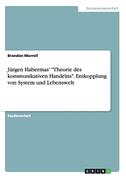 """Jürgen Habermas' """"Theorie des kommunikativen Handelns"""". Entkopplung von System und Lebenswelt"""