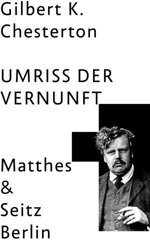 Gilbert Keith Chesterton / Julian Voth. Umriss der Vernunft. Matthes & Seitz Berlin, 2019.