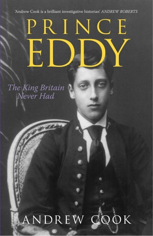 Cook, Andrew. Prince Eddy - The King Britain Never