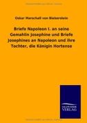 Briefe Napoleon I. an seine Gemahlin Josephine und Briefe Josephines an Napoleon und ihre Tochter, die Königin Hortense