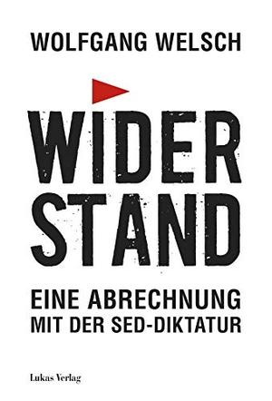 Welsch, Wolfgang. Widerstand - Eine Abrechnung mit der SED-Diktatur. Lukas Verlag, 2021.
