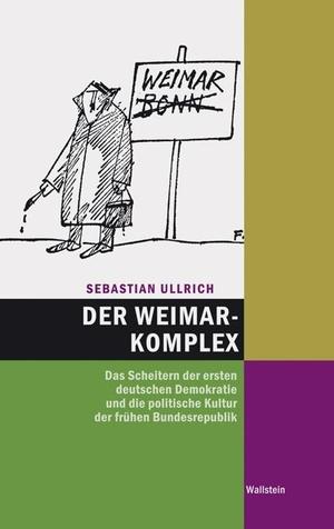 Sebastian Ullrich. Der Weimar-Komplex - Das Scheitern der ersten deutschen Demokratie und die politische Kultur der frühen Bundesrepublik. Wallstein, 2009.