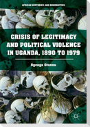 Crisis of Legitimacy and Political Violence in Uganda, 1890 to 1979