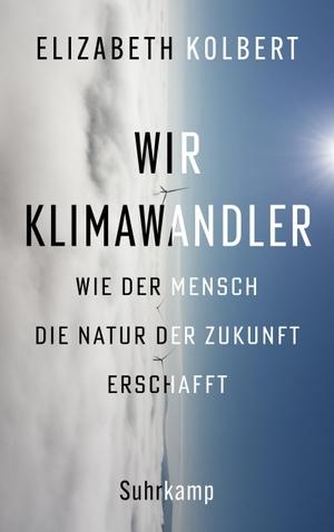 Kolbert, Elizabeth. Wir Klimawandler - Wie der Mensch die Natur der Zukunft erschafft. Suhrkamp Verlag AG, 2021.