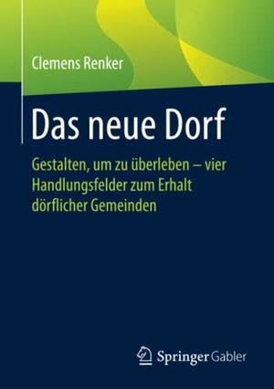Clemens Renker. Das neue Dorf - Gestalten, um zu überleben - vier Handlungsfelder zum Erhalt dörflicher Gemeinden. Springer Fachmedien Wiesbaden GmbH, 2018.