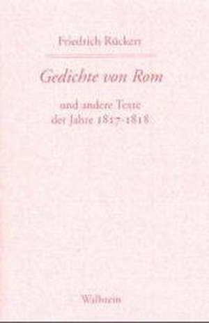 Claudia Wiener / Hans Wollschläger / Rudolf Kreutner / Friedrich Rückert. Friedrich Rückerts Werke. Historisch-kritische Ausgabe. Schweinfurter Edition / Gedichte von Rom. Wallstein, 2000.
