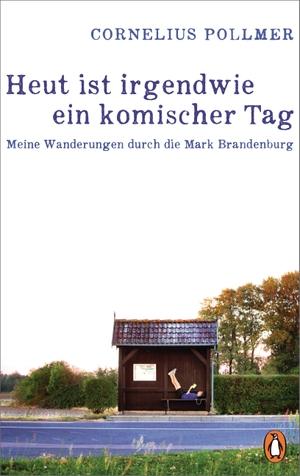 Cornelius Pollmer. Heut ist irgendwie ein komischer Tag - Meine Wanderungen durch die Mark Brandenburg. Penguin, 2019.