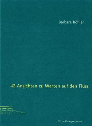 Barbara Köhler. 42 Ansichten zu Warten auf den Fluss. Edition Korrespondenzen, 2017.