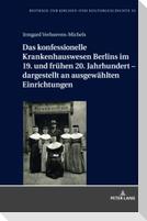 Das konfessionelle Krankenhauswesen Berlins im 19. und frühen 20. Jahrhundert - dargestellt an ausgewählten Einrichtungen