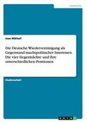 Die Deutsche Wiedervereinigung als Gegenstand machtpolitischer Interessen. Die vier Siegermächte und ihre unterschiedlichen Positionen