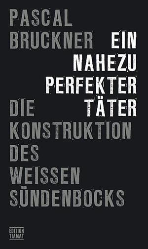 Bruckner, Pascal. Ein nahezu perfekter Täter - Die Konstruktion des weißen Sündenbocks. Edition Tiamat, 2021.