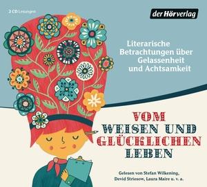 Hermann Hesse / Johann Wolfgang von Goethe / Antoine de Saint-Exupéry / Stefan Wilkening / Laura Maire / Johannes Steck. Vom weisen und glücklichen Leben - Literarische Betrachtungen über Gelassenheit und Achtsamkeit. Der Hörverlag, 2016.