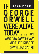 If George Orwell Were Alive Today...: On Nineteen Eighty-Four and the Thrust of Orwellian Satire