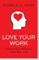Love Your Work: Unlock Your Potential, Love Your Life